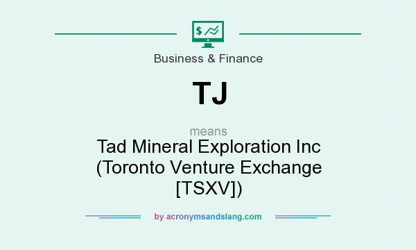 What does TJ mean? It stands for Tad Mineral Exploration Inc (Toronto Venture Exchange [TSXV])