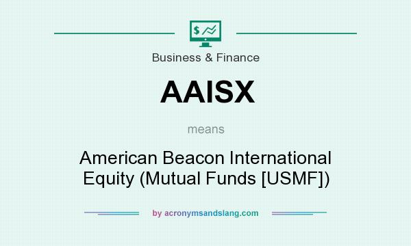 What does AAISX mean? It stands for American Beacon International Equity (Mutual Funds [USMF])
