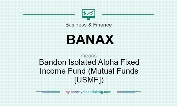 What does BANAX mean? It stands for Bandon Isolated Alpha Fixed Income Fund (Mutual Funds [USMF])