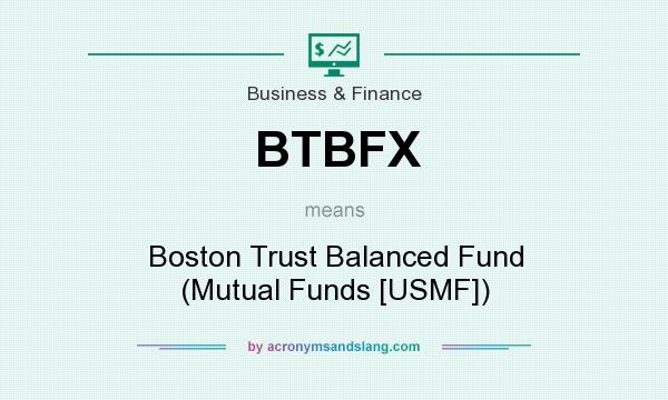 What does BTBFX mean? It stands for Boston Trust Balanced Fund (Mutual Funds [USMF])
