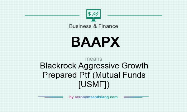 What does BAAPX mean? It stands for Blackrock Aggressive Growth Prepared Ptf (Mutual Funds [USMF])