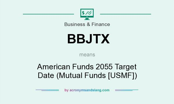 What does BBJTX mean? It stands for American Funds 2055 Target Date (Mutual Funds [USMF])