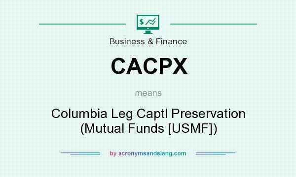 What does CACPX mean? It stands for Columbia Leg Captl Preservation (Mutual Funds [USMF])