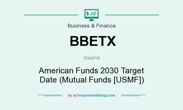 What does BBETX mean? It stands for American Funds 2030 Target Date (Mutual Funds [USMF])