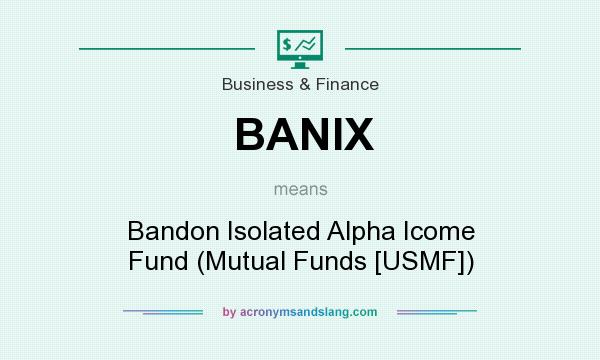 What does BANIX mean? It stands for Bandon Isolated Alpha Icome Fund (Mutual Funds [USMF])