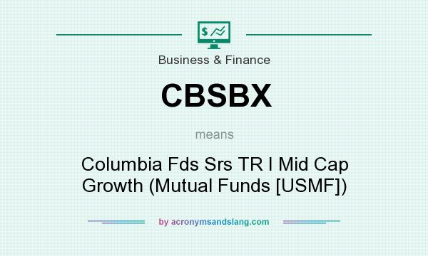 What does CBSBX mean? It stands for Columbia Fds Srs TR I Mid Cap Growth (Mutual Funds [USMF])