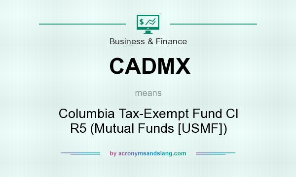 What does CADMX mean? It stands for Columbia Tax-Exempt Fund Cl R5 (Mutual Funds [USMF])