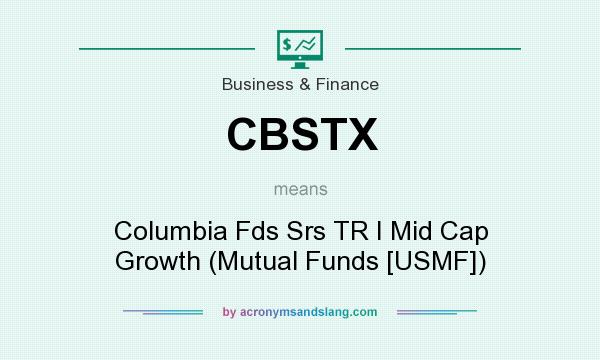 What does CBSTX mean? It stands for Columbia Fds Srs TR I Mid Cap Growth (Mutual Funds [USMF])
