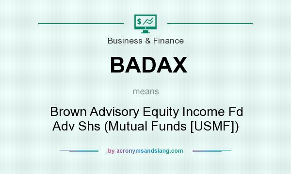 What does BADAX mean? It stands for Brown Advisory Equity Income Fd Adv Shs (Mutual Funds [USMF])