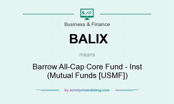 What does BALIX mean? It stands for Barrow All-Cap Core Fund - Inst (Mutual Funds [USMF])