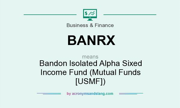 What does BANRX mean? It stands for Bandon Isolated Alpha Sixed Income Fund (Mutual Funds [USMF])