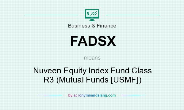 What does FADSX mean? It stands for Nuveen Equity Index Fund Class R3 (Mutual Funds [USMF])