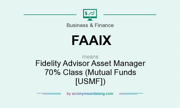 What does FAAIX mean? It stands for Fidelity Advisor Asset Manager 70% Class (Mutual Funds [USMF])