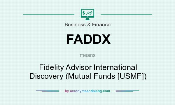 What does FADDX mean? It stands for Fidelity Advisor International Discovery (Mutual Funds [USMF])