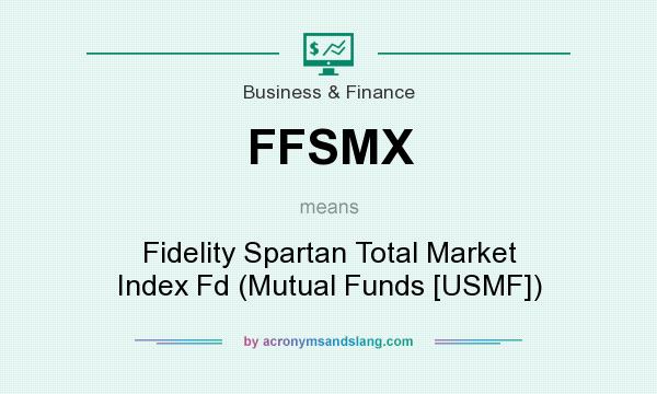What does FFSMX mean? It stands for Fidelity Spartan Total Market Index Fd (Mutual Funds [USMF])