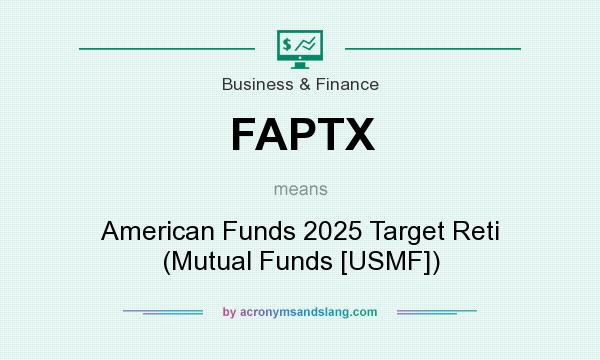 What does FAPTX mean? It stands for American Funds 2025 Target Reti (Mutual Funds [USMF])