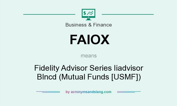 What does FAIOX mean? It stands for Fidelity Advisor Series Iiadvisor Blncd (Mutual Funds [USMF])