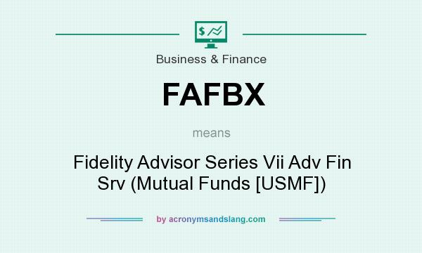 What does FAFBX mean? It stands for Fidelity Advisor Series Vii Adv Fin Srv (Mutual Funds [USMF])