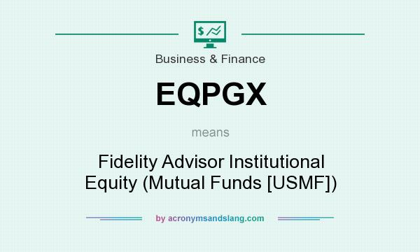 What does EQPGX mean? It stands for Fidelity Advisor Institutional Equity (Mutual Funds [USMF])