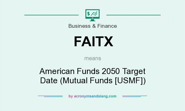 What does FAITX mean? It stands for American Funds 2050 Target Date (Mutual Funds [USMF])