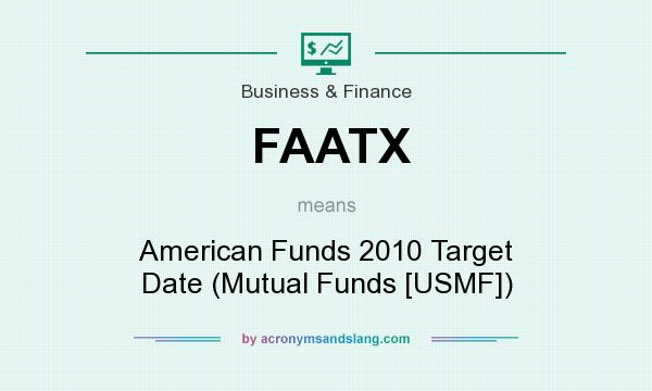 What does FAATX mean? It stands for American Funds 2010 Target Date (Mutual Funds [USMF])