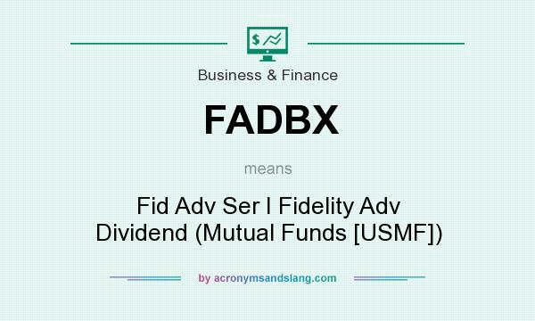 What does FADBX mean? It stands for Fid Adv Ser I Fidelity Adv Dividend (Mutual Funds [USMF])