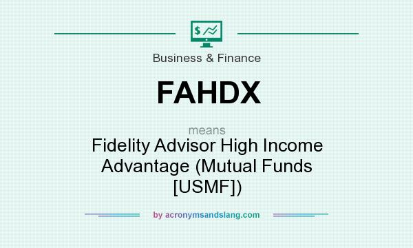 What does FAHDX mean? It stands for Fidelity Advisor High Income Advantage (Mutual Funds [USMF])