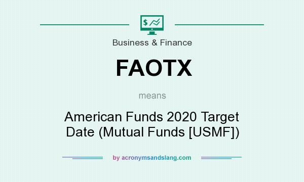 What does FAOTX mean? It stands for American Funds 2020 Target Date (Mutual Funds [USMF])