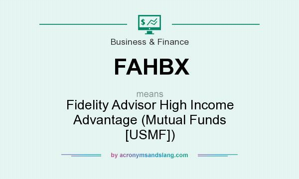 What does FAHBX mean? It stands for Fidelity Advisor High Income Advantage (Mutual Funds [USMF])