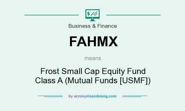 What does FAHMX mean? It stands for Frost Small Cap Equity Fund Class A (Mutual Funds [USMF])