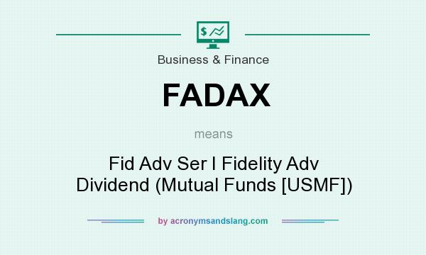 What does FADAX mean? It stands for Fid Adv Ser I Fidelity Adv Dividend (Mutual Funds [USMF])