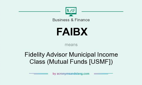 What does FAIBX mean? It stands for Fidelity Advisor Municipal Income Class (Mutual Funds [USMF])