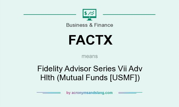 What does FACTX mean? It stands for Fidelity Advisor Series Vii Adv Hlth (Mutual Funds [USMF])