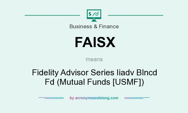 What does FAISX mean? It stands for Fidelity Advisor Series Iiadv Blncd Fd (Mutual Funds [USMF])