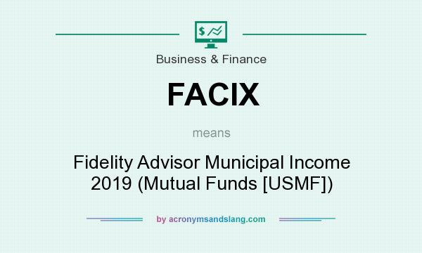 What does FACIX mean? It stands for Fidelity Advisor Municipal Income 2019 (Mutual Funds [USMF])