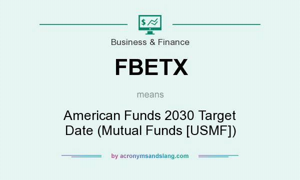 What does FBETX mean? It stands for American Funds 2030 Target Date (Mutual Funds [USMF])