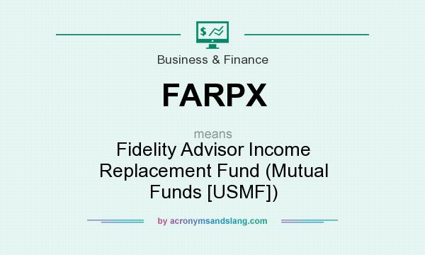 What does FARPX mean? It stands for Fidelity Advisor Income Replacement Fund (Mutual Funds [USMF])