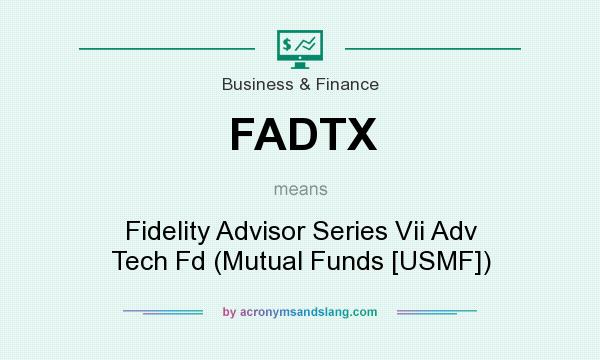 What does FADTX mean? It stands for Fidelity Advisor Series Vii Adv Tech Fd (Mutual Funds [USMF])