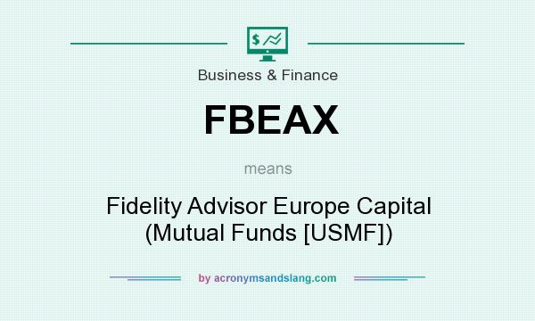 What does FBEAX mean? It stands for Fidelity Advisor Europe Capital (Mutual Funds [USMF])