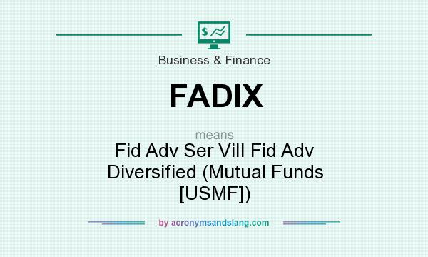 What does FADIX mean? It stands for Fid Adv Ser ViII Fid Adv Diversified (Mutual Funds [USMF])