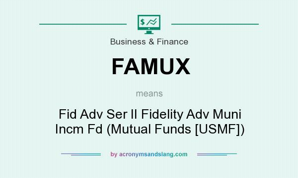 What does FAMUX mean? It stands for Fid Adv Ser II Fidelity Adv Muni Incm Fd (Mutual Funds [USMF])