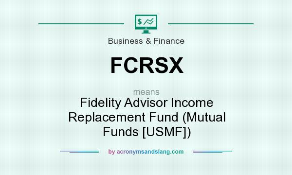 What does FCRSX mean? It stands for Fidelity Advisor Income Replacement Fund (Mutual Funds [USMF])