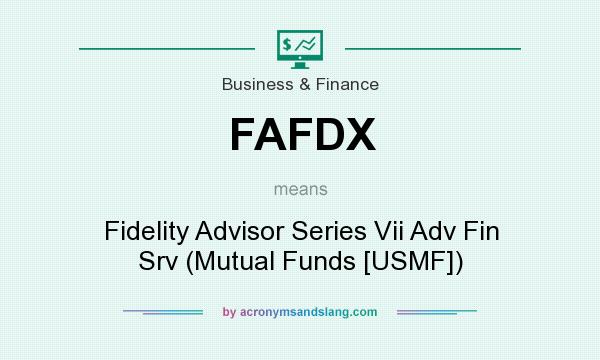 What does FAFDX mean? It stands for Fidelity Advisor Series Vii Adv Fin Srv (Mutual Funds [USMF])