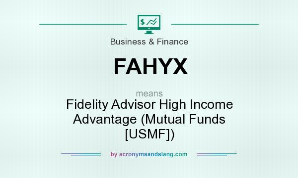What does FAHYX mean? It stands for Fidelity Advisor High Income Advantage (Mutual Funds [USMF])