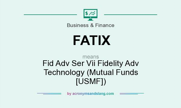 What does FATIX mean? It stands for Fid Adv Ser Vii Fidelity Adv Technology (Mutual Funds [USMF])