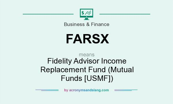 What does FARSX mean? It stands for Fidelity Advisor Income Replacement Fund (Mutual Funds [USMF])