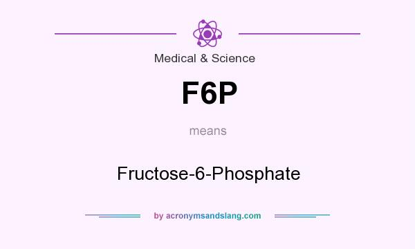 What does F6P mean? It stands for Fructose-6-Phosphate