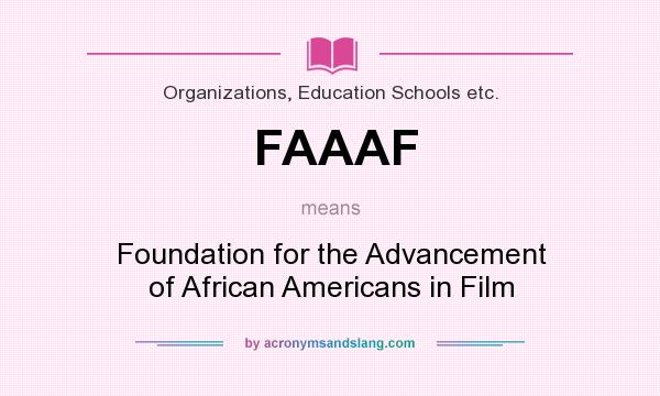 What does FAAAF mean? It stands for Foundation for the Advancement of African Americans in Film