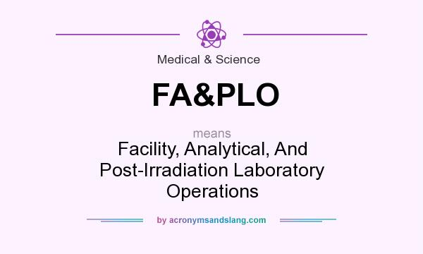 What does FA&PLO mean? It stands for Facility, Analytical, And Post-Irradiation Laboratory Operations