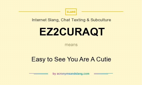 What does EZ2CURAQT mean? It stands for Easy to See You Are A Cutie